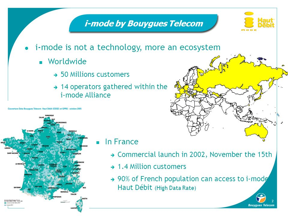 2 i-mode by Bouygues Telecom i-mode is not a technology, more an ecosystem Worldwide 50 Millions customers 14 operators gathered within the i-mode All