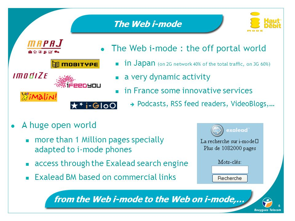 6 The Web i-mode The Web i-mode : the off portal world in Japan (on 2G network 40% of the total traffic, on 3G 60%) a very dynamic activity in France