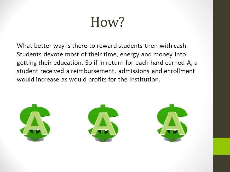 How? What better way is there to reward students then with cash. Students devote most of their time, energy and money into getting their education. So