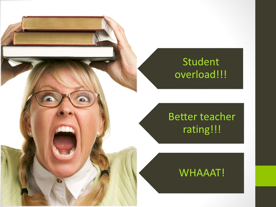 Student overload!!! Better teacher rating!!! WHAAAT!