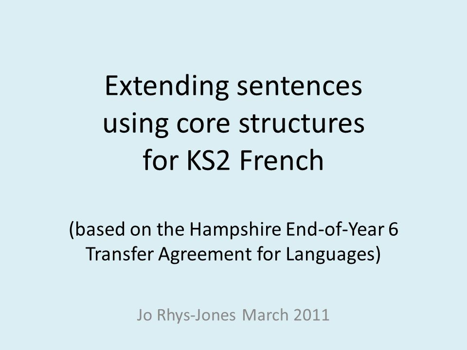 Extending sentences using core structures for KS2 French (based on the Hampshire End-of-Year 6 Transfer Agreement for Languages) Jo Rhys-Jones March 2011