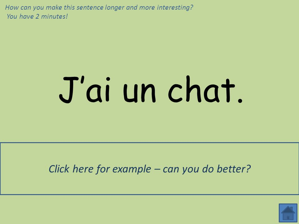Jai un chat. Jai un grand chat noir, qui sappelle Félix. How can you make this sentence longer and more interesting? You have 2 minutes! Click here fo