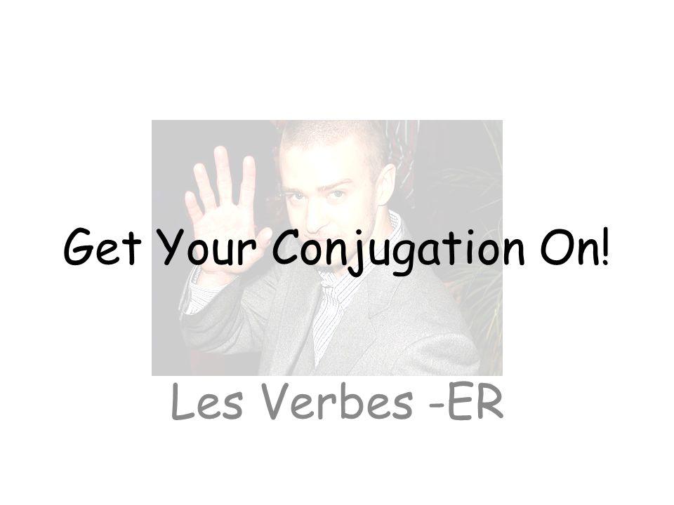 Get Your Conjugation On! Les Verbes -ER