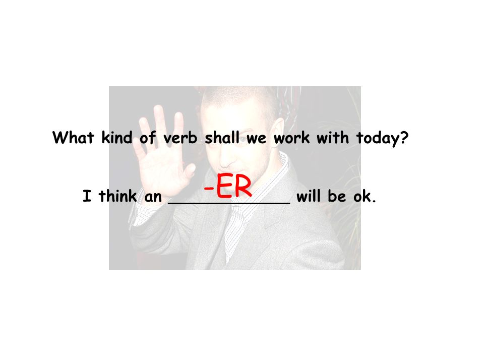 What kind of verb shall we work with today I think an ____________ will be ok. -ER
