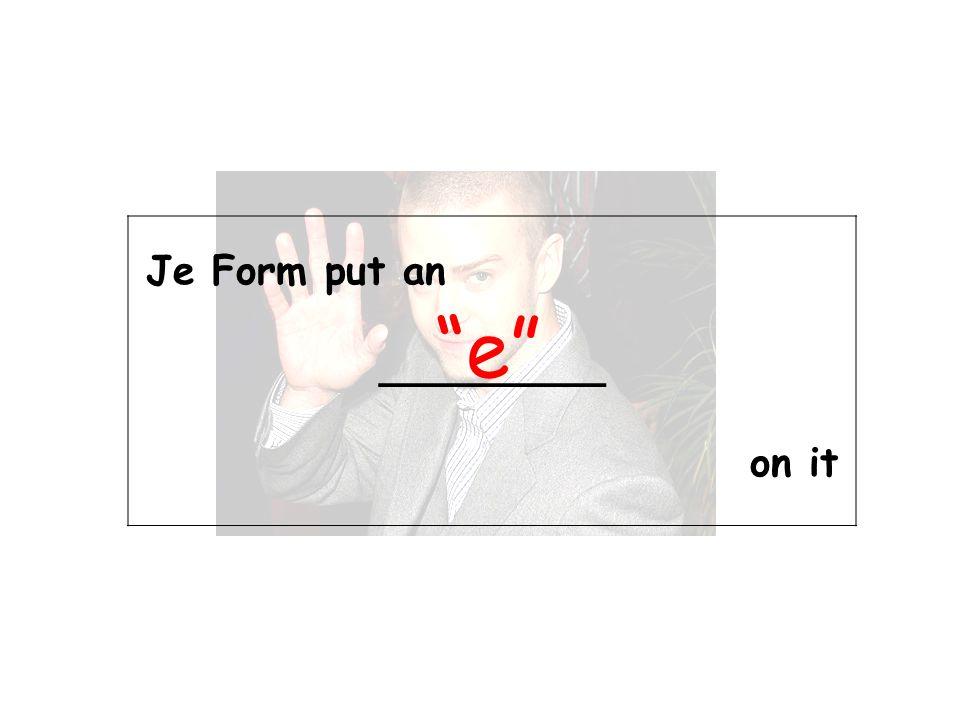 Je Form put an _________ on it e