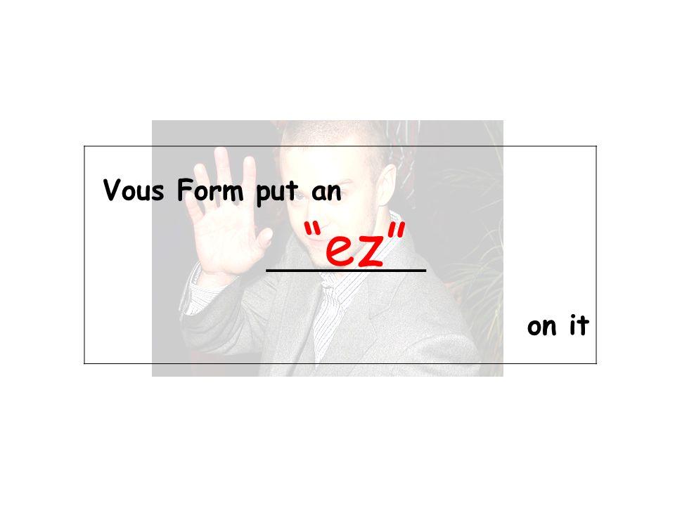 Vous Form put an _________ on it ez