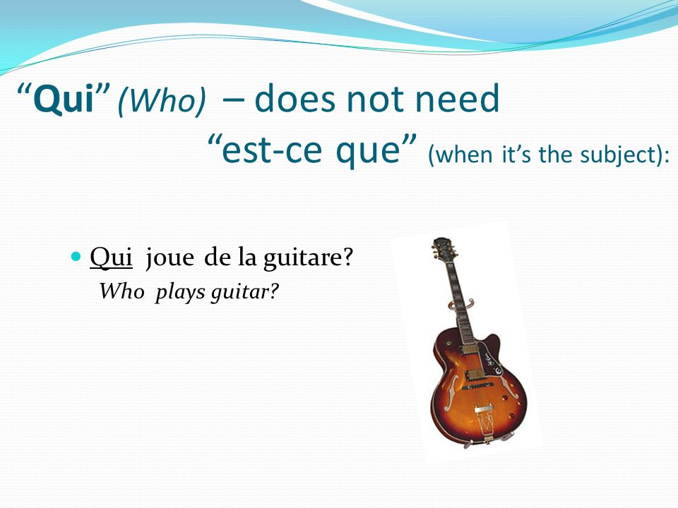 Qui (Who) – does not need est-ce que (when its the subject): Qui joue de la guitare.