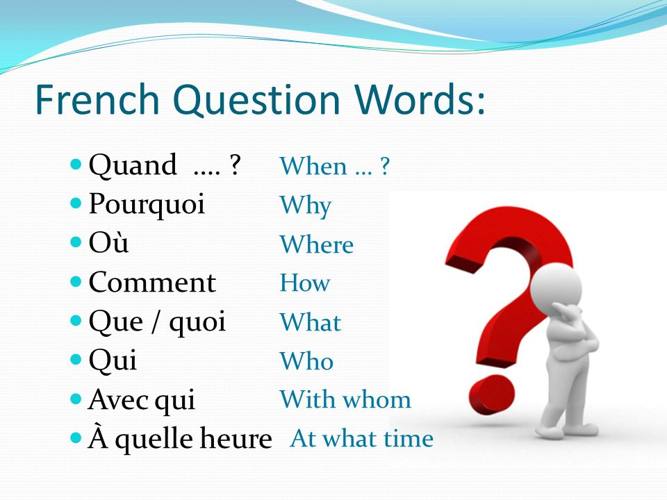 French Question Words: Quand ….Pourquoi Où Comment Que / quoi Qui Avec qui À quelle heure When … .