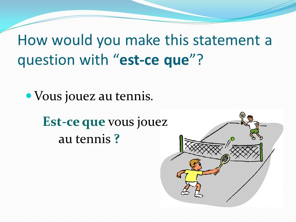 How would you make this statement a question with est-ce que.