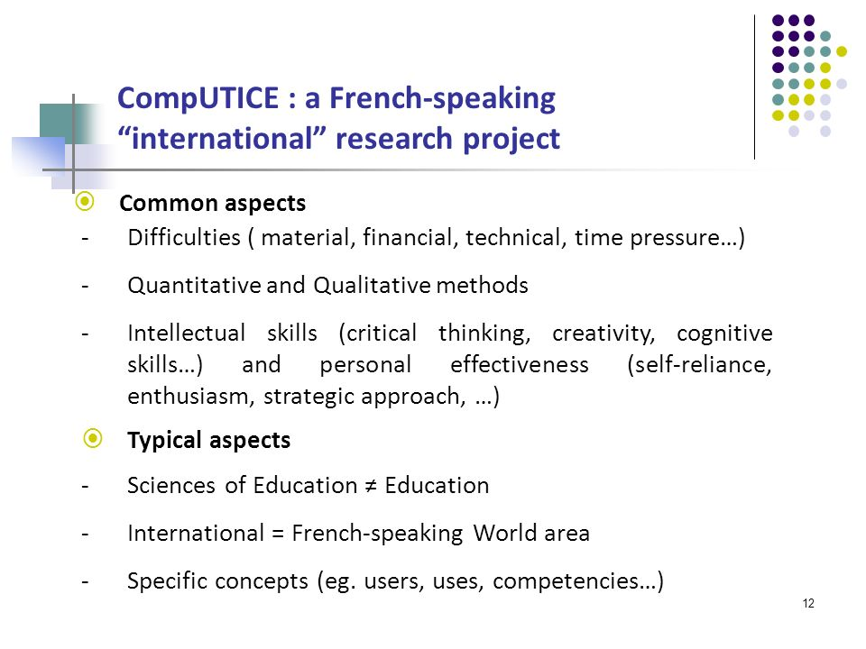 12 CompUTICE : a French-speaking international research project Common aspects Typical aspects -Sciences of Education Education -International = French-speaking World area -Specific concepts (eg.