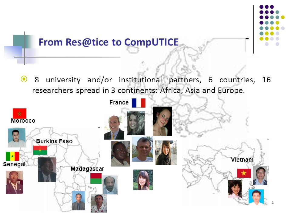 4 From Res@tice to CompUTICE 8 university and/or institutional partners, 6 countries, 16 researchers spread in 3 continents: Africa, Asia and Europe.
