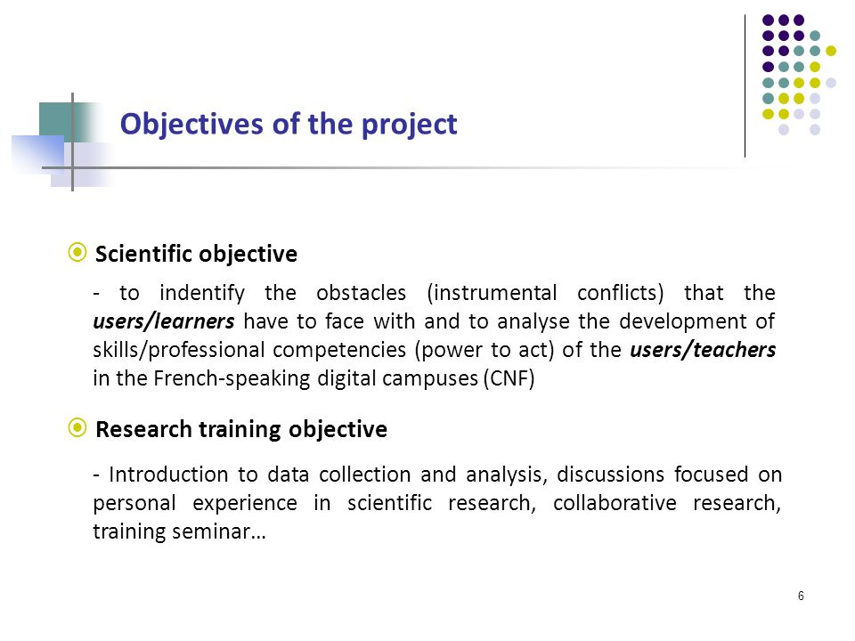 6 Objectives of the project Scientific objective Research training objective - to indentify the obstacles (instrumental conflicts) that the users/learners have to face with and to analyse the development of skills/professional competencies (power to act) of the users/teachers in the French-speaking digital campuses (CNF) - Introduction to data collection and analysis, discussions focused on personal experience in scientific research, collaborative research, training seminar…