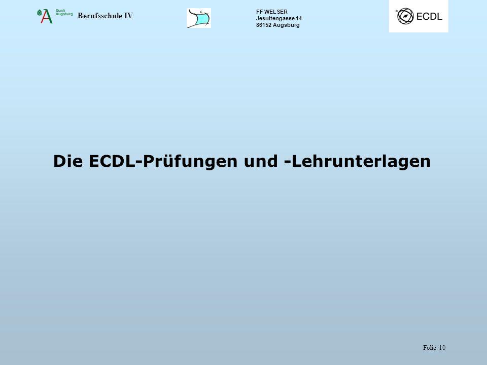 Berufsschule IV FF WELSER Jesuitengasse 14 86152 Augsburg Folie 10 Die ECDL-Prüfungen und -Lehrunterlagen