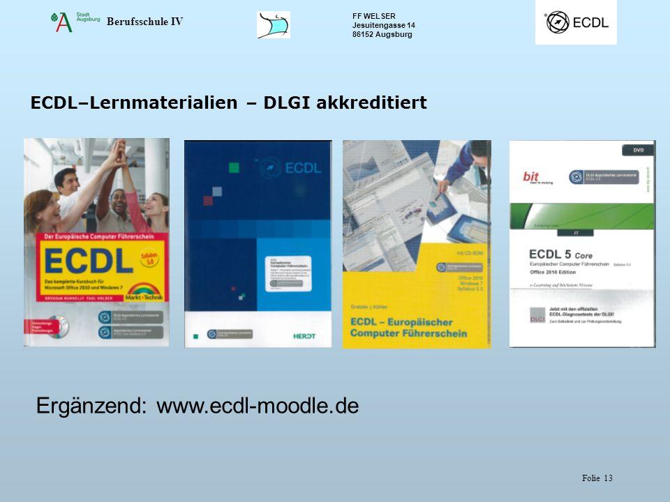 Berufsschule IV FF WELSER Jesuitengasse 14 86152 Augsburg Folie 13 ECDL–Lernmaterialien – DLGI akkreditiert Ergänzend: www.ecdl-moodle.de