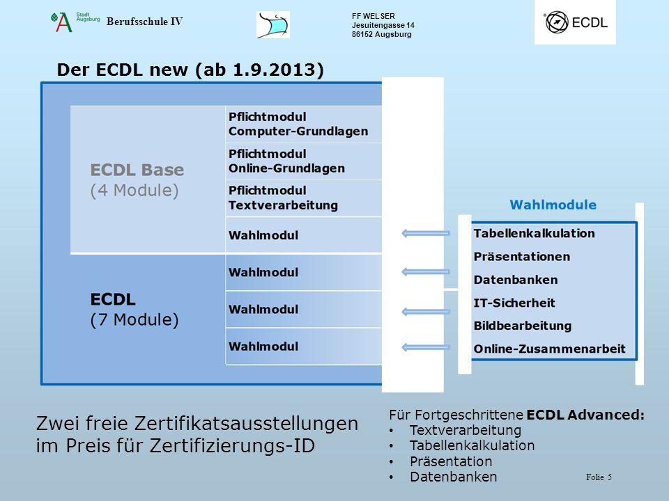 Berufsschule IV FF WELSER Jesuitengasse 14 86152 Augsburg Folie 5 Der ECDL new (ab 1.9.2013) Zwei freie Zertifikatsausstellungen im Preis für Zertifiz