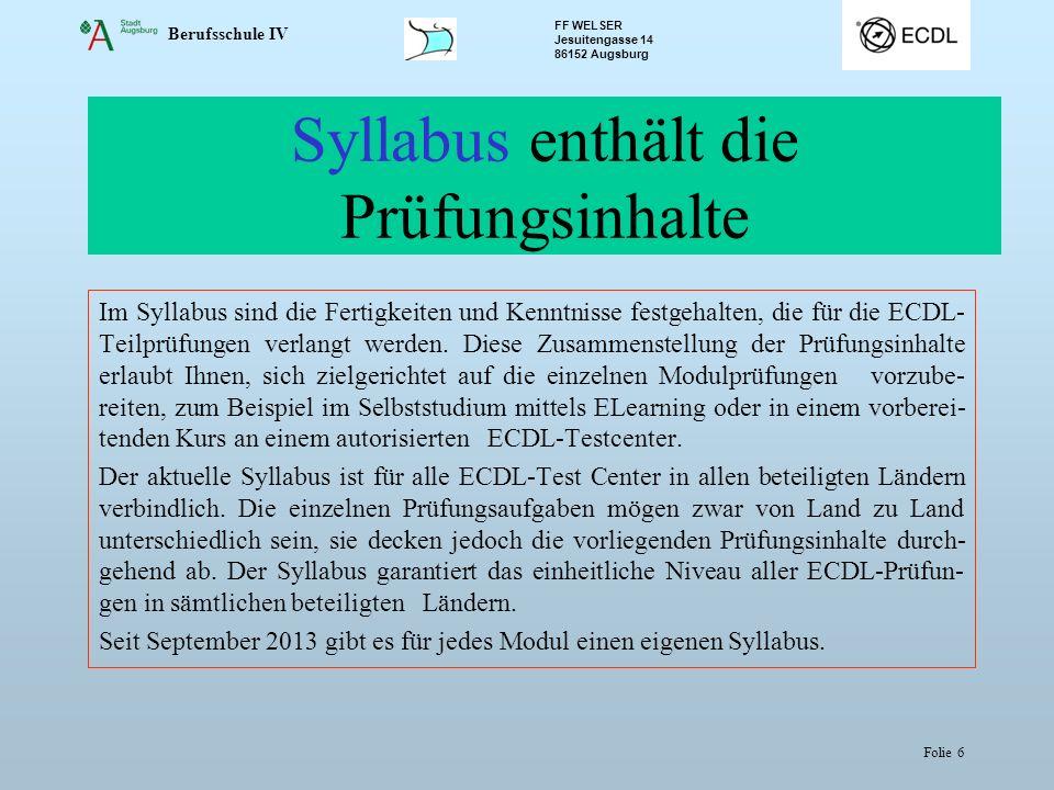 Berufsschule IV FF WELSER Jesuitengasse 14 86152 Augsburg Folie 6 Syllabus enthält die Prüfungsinhalte Im Syllabus sind die Fertigkeiten und Kenntniss