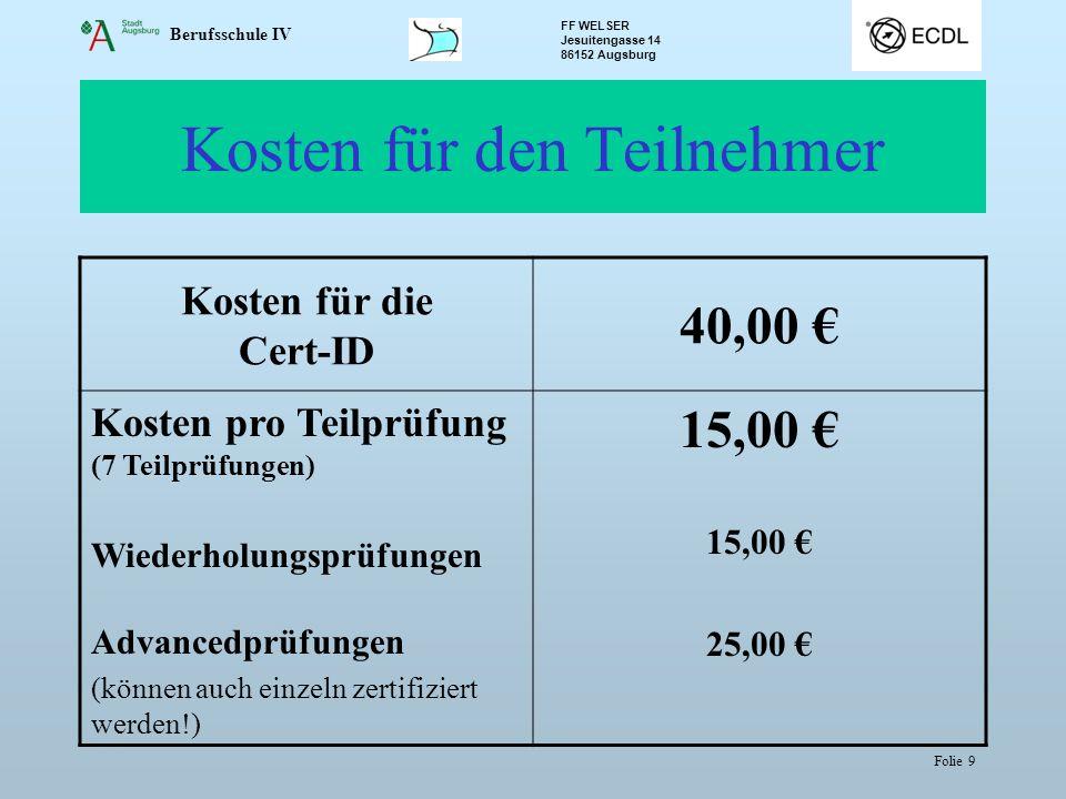 Berufsschule IV FF WELSER Jesuitengasse 14 86152 Augsburg Folie 9 Kosten für den Teilnehmer Kosten für die Cert-ID 40,00 Kosten pro Teilprüfung (7 Tei