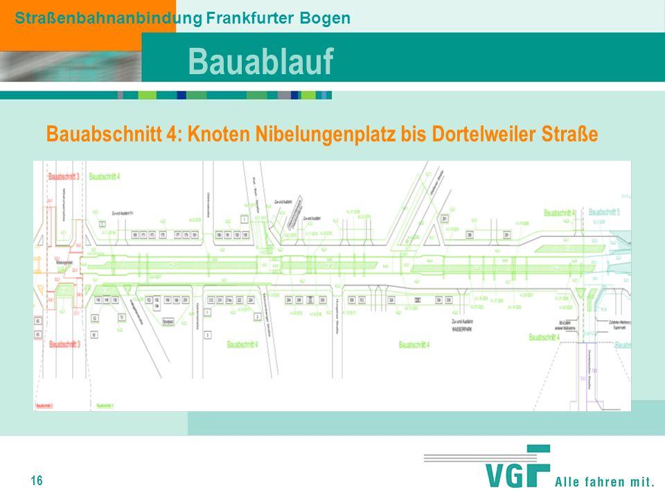 16 Bauablauf Straßenbahnanbindung Frankfurter Bogen Bauabschnitt 4: Knoten Nibelungenplatz bis Dortelweiler Straße