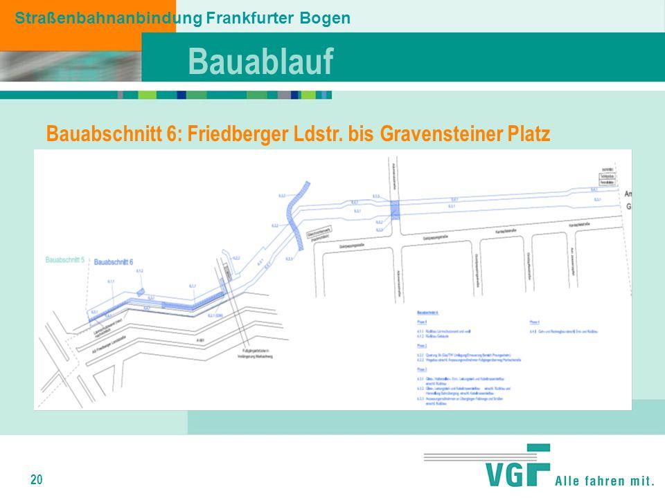 20 Bauablauf Straßenbahnanbindung Frankfurter Bogen Bauabschnitt 6: Friedberger Ldstr.
