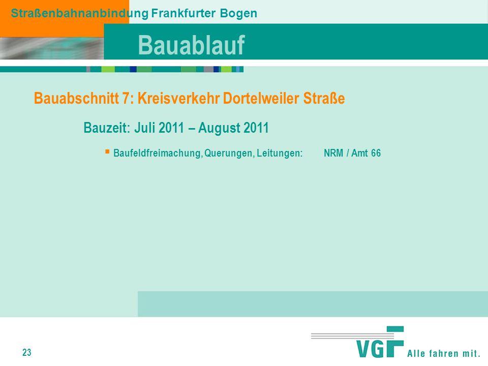 23 Straßenbahnanbindung Frankfurter Bogen Bauabschnitt 7: Kreisverkehr Dortelweiler Straße Bauzeit: Juli 2011 – August 2011 Baufeldfreimachung, Querungen, Leitungen: NRM / Amt 66 Bauablauf