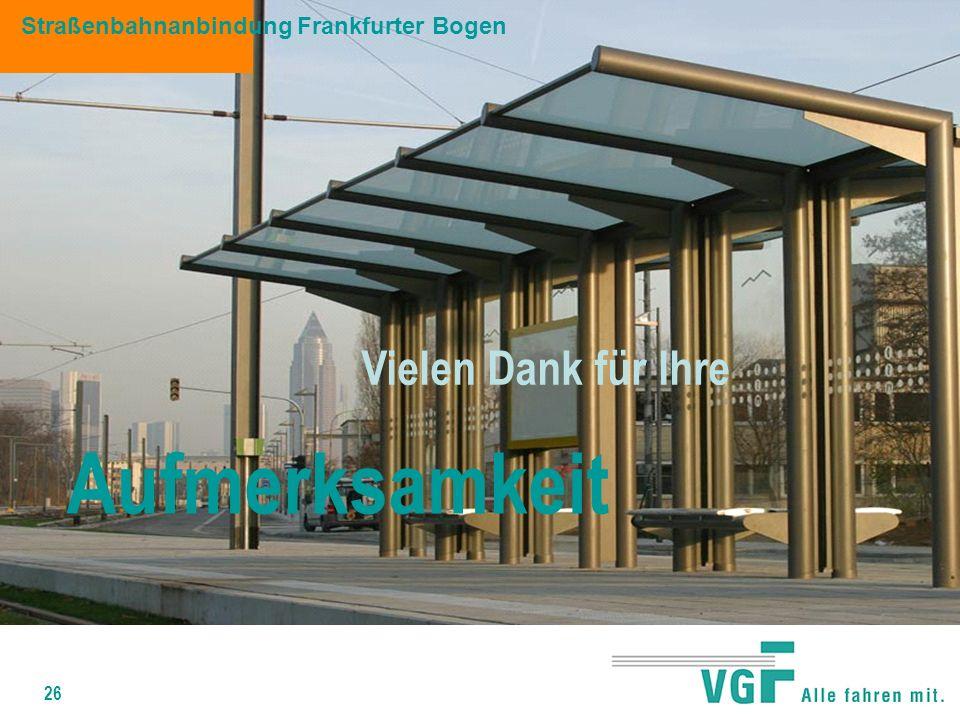 26 Straßenbahnanbindung Frankfurter Bogen Vielen Dank für Ihre Aufmerksamkeit
