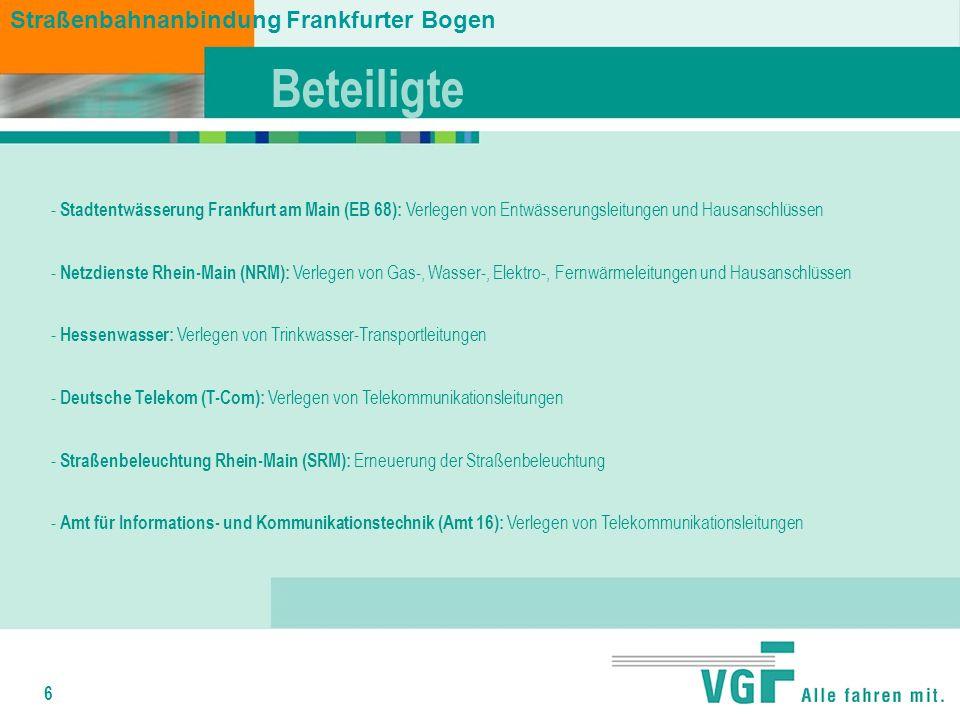 6 Beteiligte - Stadtentwässerung Frankfurt am Main (EB 68): Verlegen von Entwässerungsleitungen und Hausanschlüssen - Netzdienste Rhein-Main (NRM): Verlegen von Gas-, Wasser-, Elektro-, Fernwärmeleitungen und Hausanschlüssen - Hessenwasser: Verlegen von Trinkwasser-Transportleitungen - Deutsche Telekom (T-Com): Verlegen von Telekommunikationsleitungen - Straßenbeleuchtung Rhein-Main (SRM): Erneuerung der Straßenbeleuchtung - Amt für Informations- und Kommunikationstechnik (Amt 16): Verlegen von Telekommunikationsleitungen