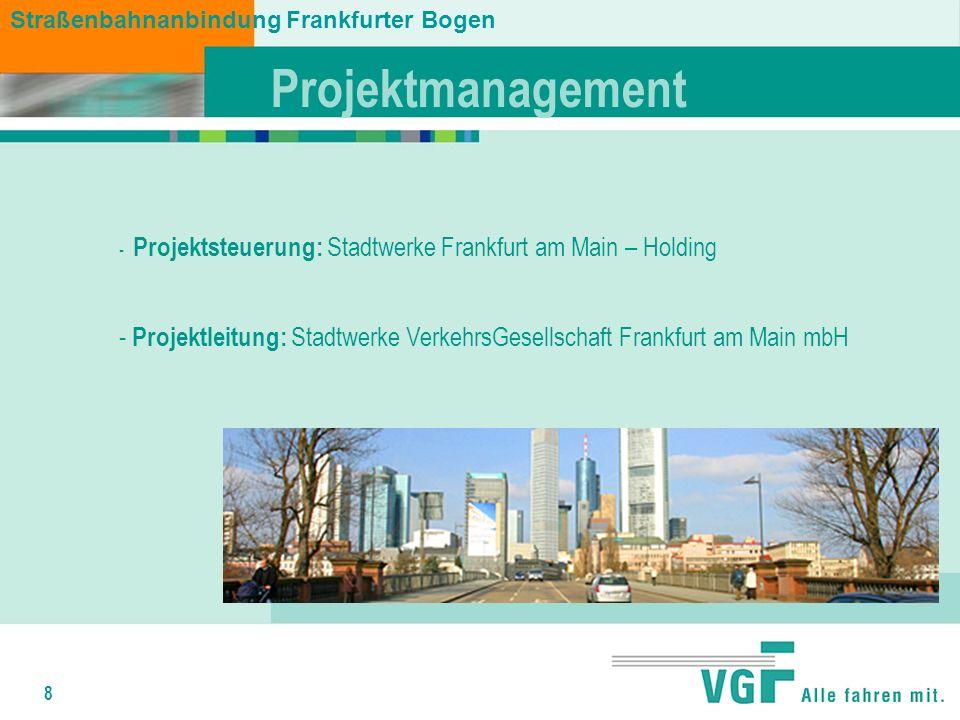 8 Straßenbahnanbindung Frankfurter Bogen Projektmanagement - Projektsteuerung: Stadtwerke Frankfurt am Main – Holding - Projektleitung: Stadtwerke VerkehrsGesellschaft Frankfurt am Main mbH