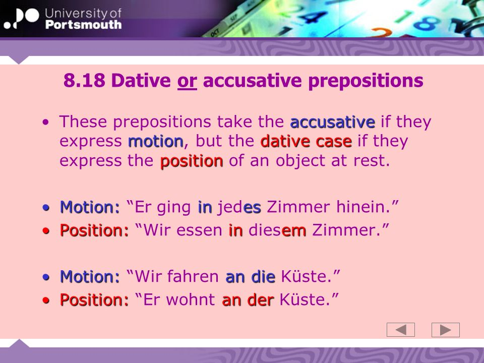 8.18 Dative or accusative prepositions accusative motiondative case positionThese prepositions take the accusative if they express motion, but the dative case if they express the position of an object at rest.