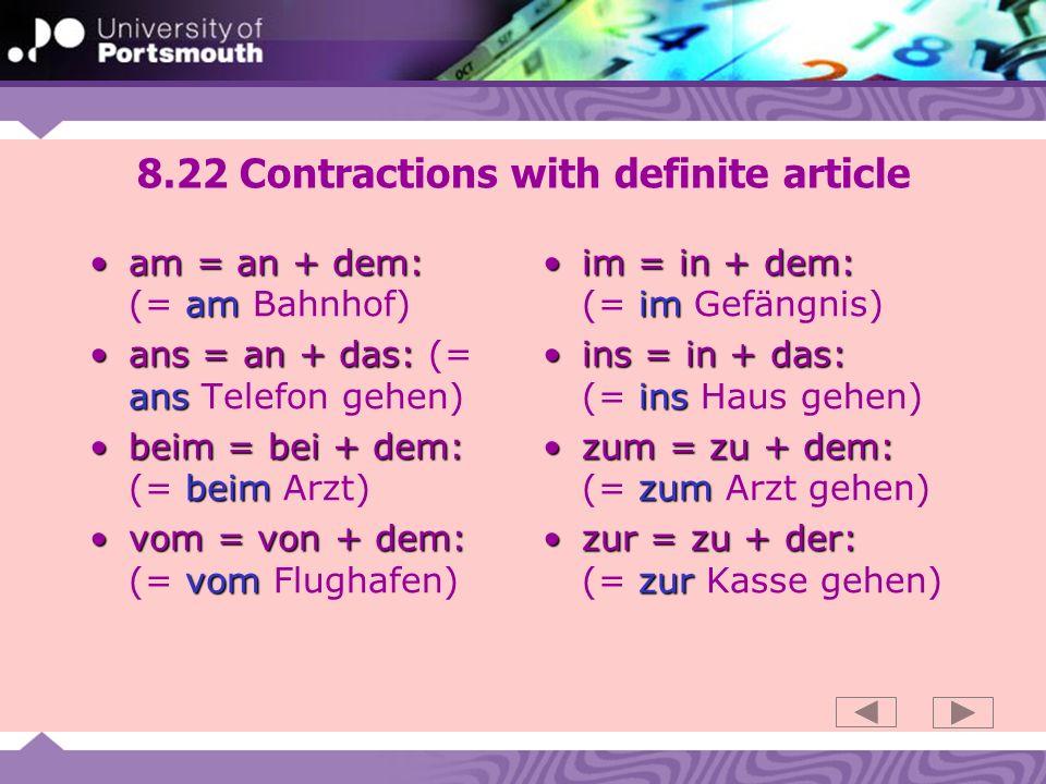 8.22 Contractions with definite article am = an + dem: amam = an + dem: (= am Bahnhof) ans = an + das: ansans = an + das: (= ans Telefon gehen) beim = bei + dem: beimbeim = bei + dem: (= beim Arzt) vom = von + dem: vomvom = von + dem: (= vom Flughafen) im = in + dem: imim = in + dem: (= im Gefängnis) ins = in + das: insins = in + das: (= ins Haus gehen) zum = zu + dem: zumzum = zu + dem: (= zum Arzt gehen) zur = zu + der: zurzur = zu + der: (= zur Kasse gehen)