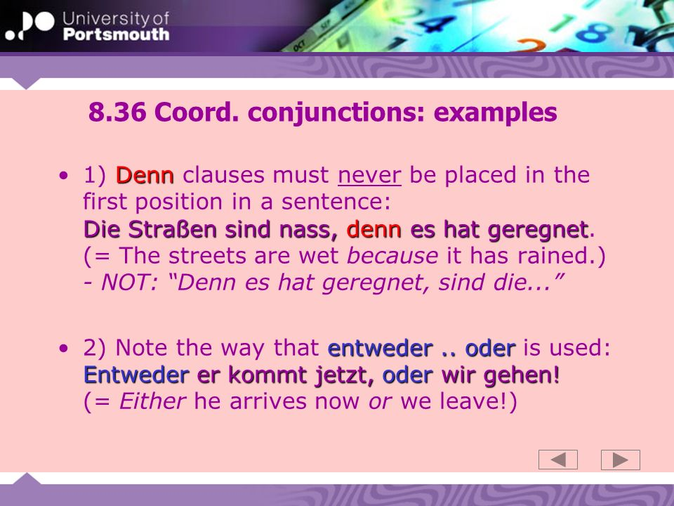 8.36 Coord. conjunctions: examples Denn Die Straßen sind nass,denn es hat geregnet1) Denn clauses must never be placed in the first position in a sent