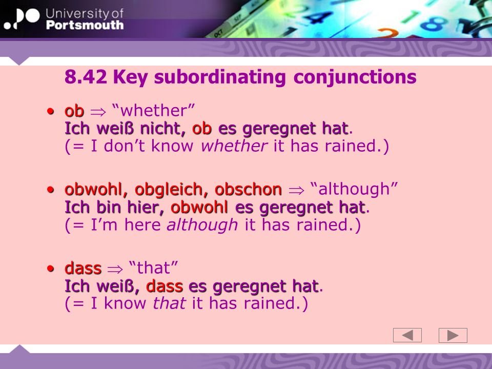 8.42 Key subordinating conjunctions ob Ich weiß nicht, ob es geregnet hatob whether Ich weiß nicht, ob es geregnet hat. (= I dont know whether it has