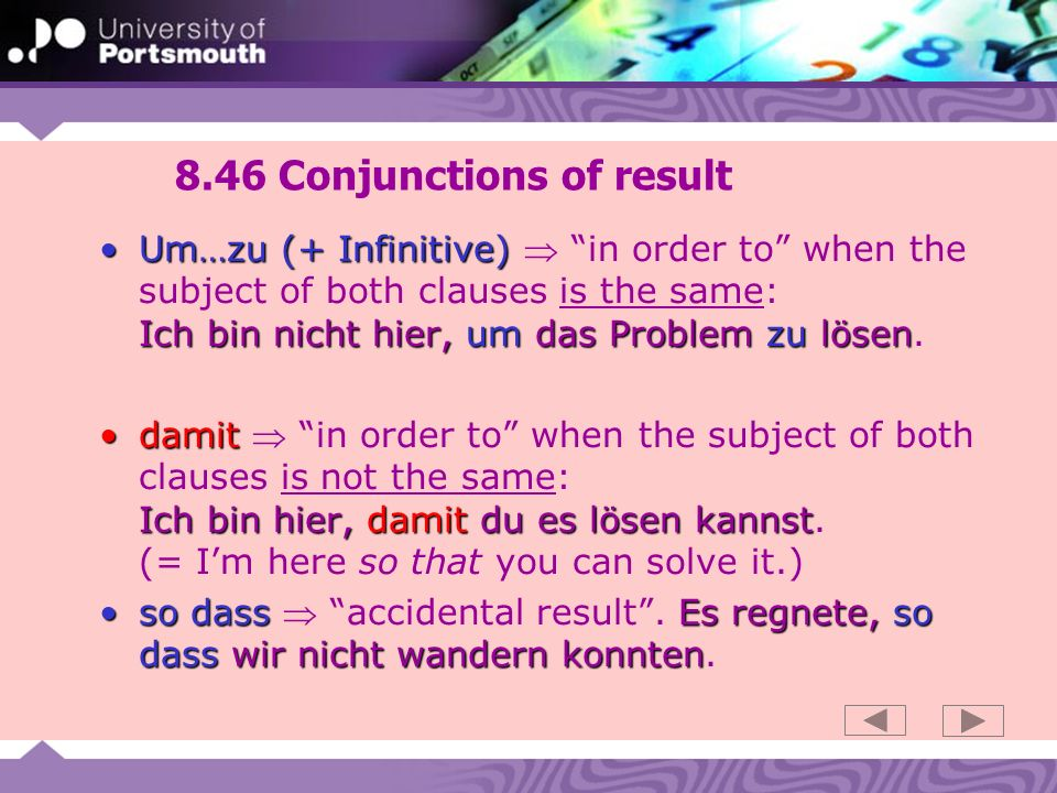 8.46 Conjunctions of result Um…zu (+ Infinitive) Ich bin nicht hier, um das Problem zu lösenUm…zu (+ Infinitive) in order to when the subject of both