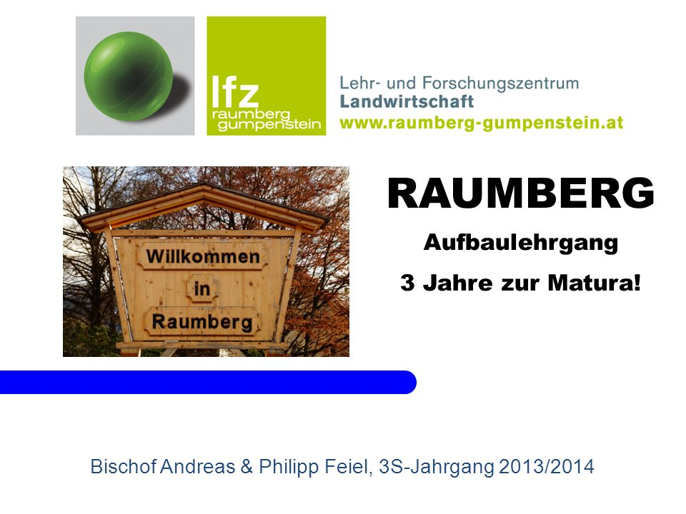 RAUMBERG Aufbaulehrgang 3 Jahre zur Matura! Bischof Andreas & Philipp Feiel, 3S-Jahrgang 2013/2014