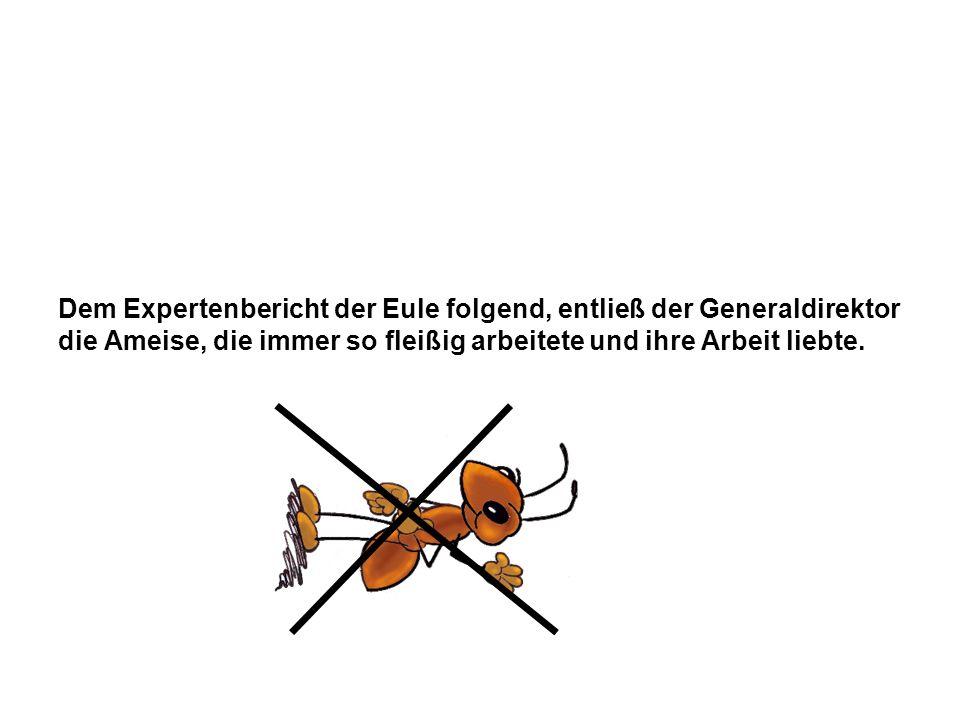 Dem Expertenbericht der Eule folgend, entließ der Generaldirektor die Ameise, die immer so fleißig arbeitete und ihre Arbeit liebte.
