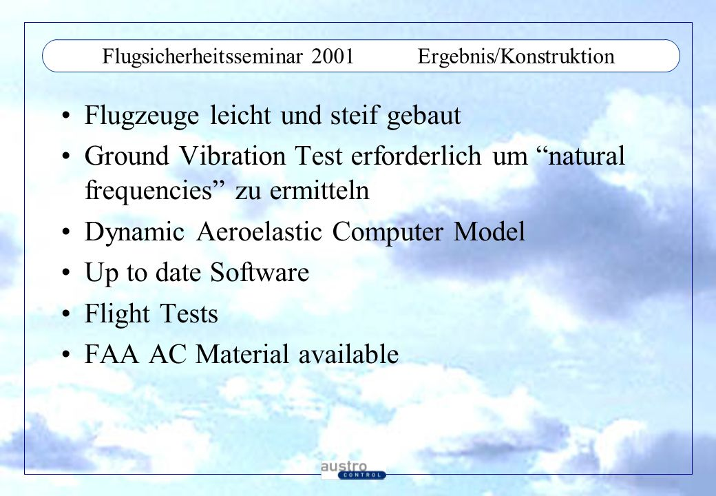 Flugsicherheitsseminar 2001Ergebnis/Konstruktion Flugzeuge leicht und steif gebaut Ground Vibration Test erforderlich um natural frequencies zu ermitteln Dynamic Aeroelastic Computer Model Up to date Software Flight Tests FAA AC Material available