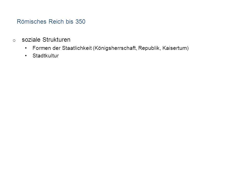 Römisches Reich bis 350 o soziale Strukturen Formen der Staatlichkeit (Königsherrschaft, Republik, Kaisertum) Stadtkultur