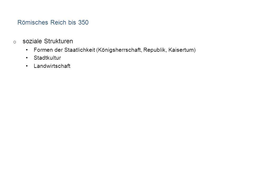 Römisches Reich bis 350 o soziale Strukturen Formen der Staatlichkeit (Königsherrschaft, Republik, Kaisertum) Stadtkultur Landwirtschaft