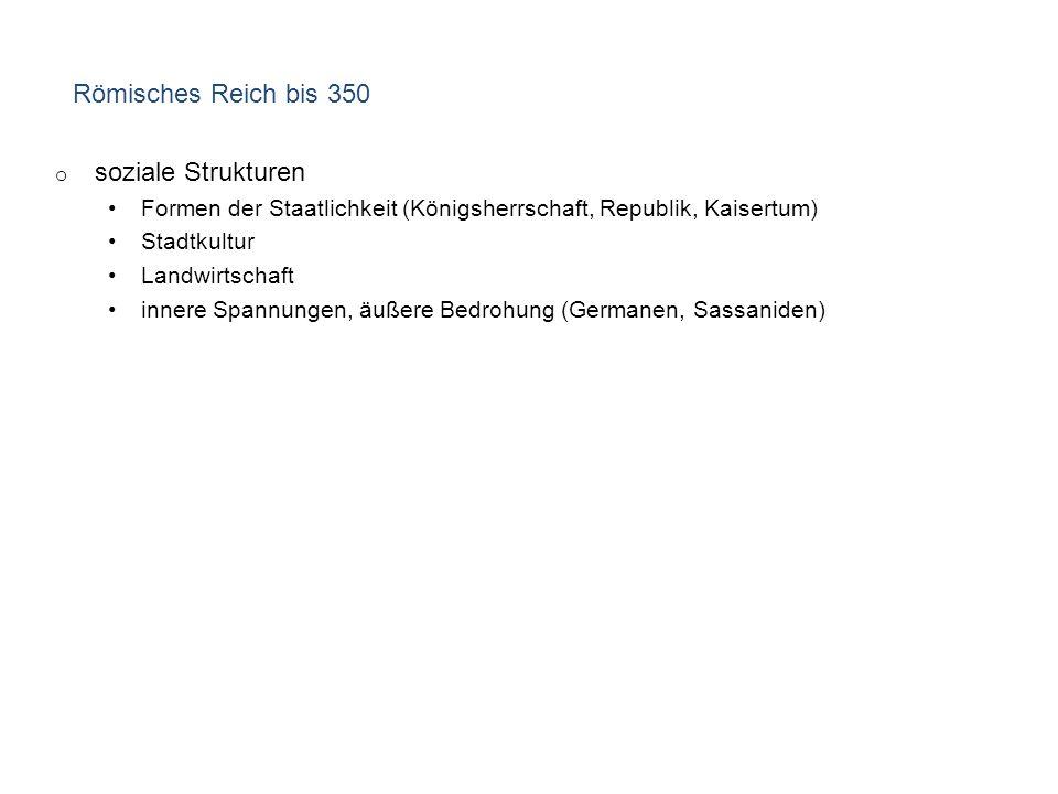 Römisches Reich bis 350 o soziale Strukturen Formen der Staatlichkeit (Königsherrschaft, Republik, Kaisertum) Stadtkultur Landwirtschaft innere Spannungen, äußere Bedrohung (Germanen, Sassaniden)