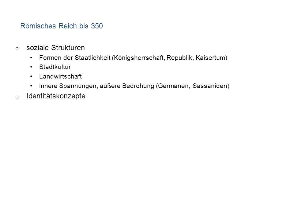 Römisches Reich bis 350 o soziale Strukturen Formen der Staatlichkeit (Königsherrschaft, Republik, Kaisertum) Stadtkultur Landwirtschaft innere Spannungen, äußere Bedrohung (Germanen, Sassaniden) o Identitätskonzepte