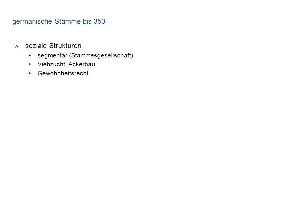 germanische Stämme bis 350 o soziale Strukturen segmentär (Stammesgesellschaft) Viehzucht, Ackerbau Gewohnheitsrecht