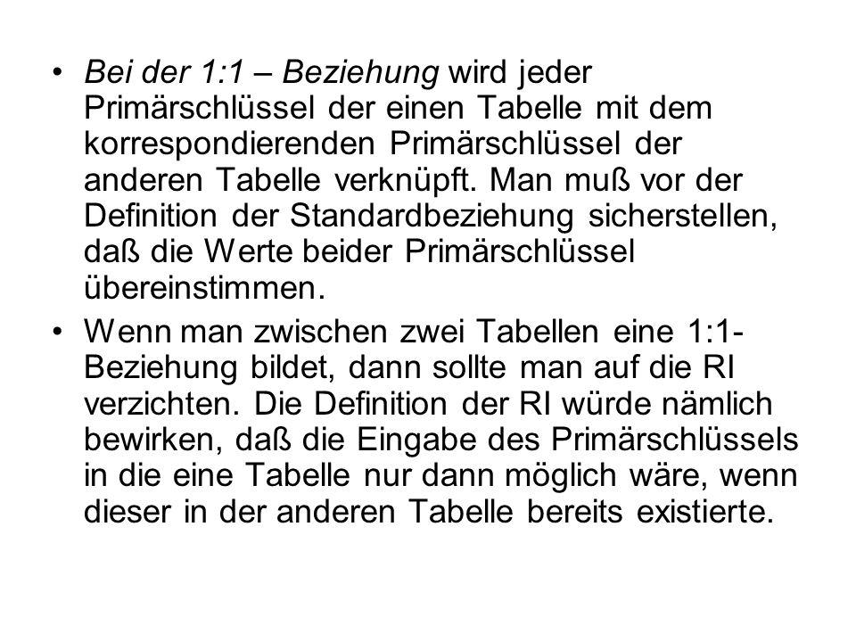 Bei der 1:1 – Beziehung wird jeder Primärschlüssel der einen Tabelle mit dem korrespondierenden Primärschlüssel der anderen Tabelle verknüpft.