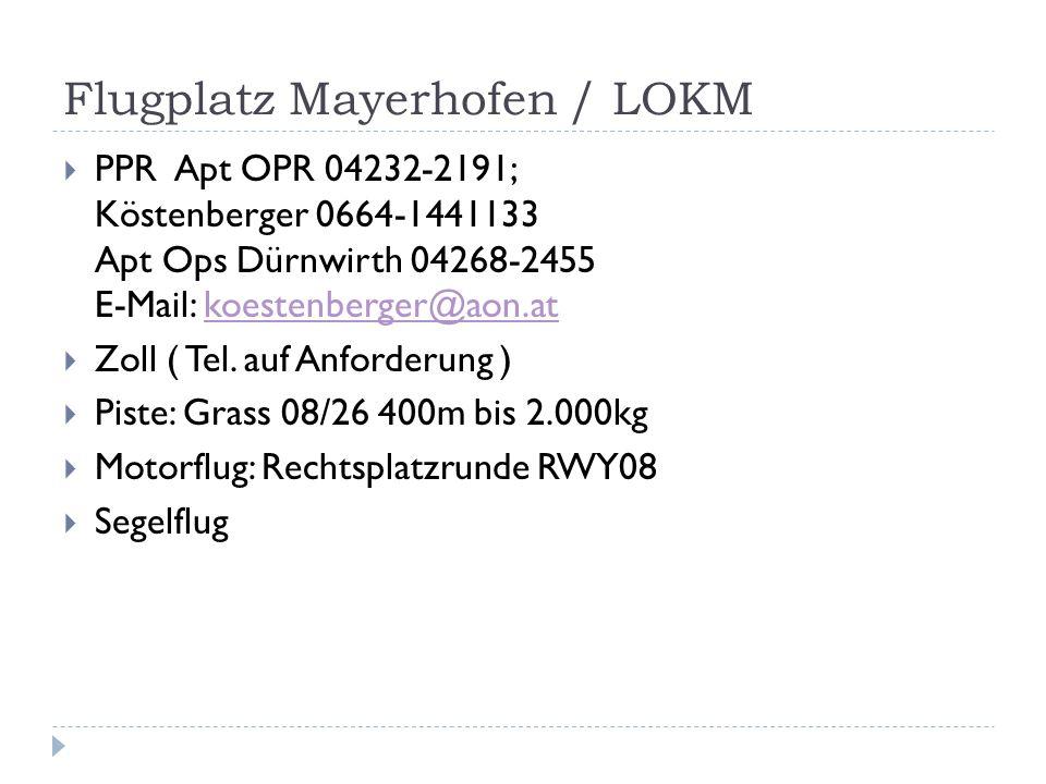 Flugplatz Mayerhofen / LOKM PPR Apt OPR 04232-2191; Köstenberger 0664-1441133 Apt Ops Dürnwirth 04268-2455 E-Mail: koestenberger@aon.atkoestenberger@aon.at Zoll ( Tel.