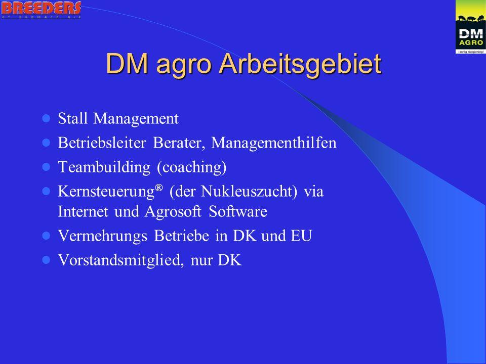 DM agro Arbeitsgebiet Stall Management Betriebsleiter Berater, Managementhilfen Teambuilding (coaching) Kernsteuerung ® (der Nukleuszucht) via Internet und Agrosoft Software Vermehrungs Betriebe in DK und EU Vorstandsmitglied, nur DK