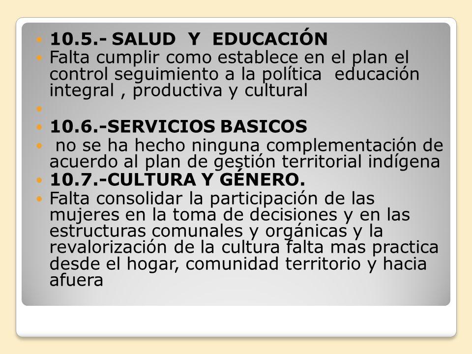 10.5.- SALUD Y EDUCACIÓN Falta cumplir como establece en el plan el control seguimiento a la política educación integral, productiva y cultural 10.6.-