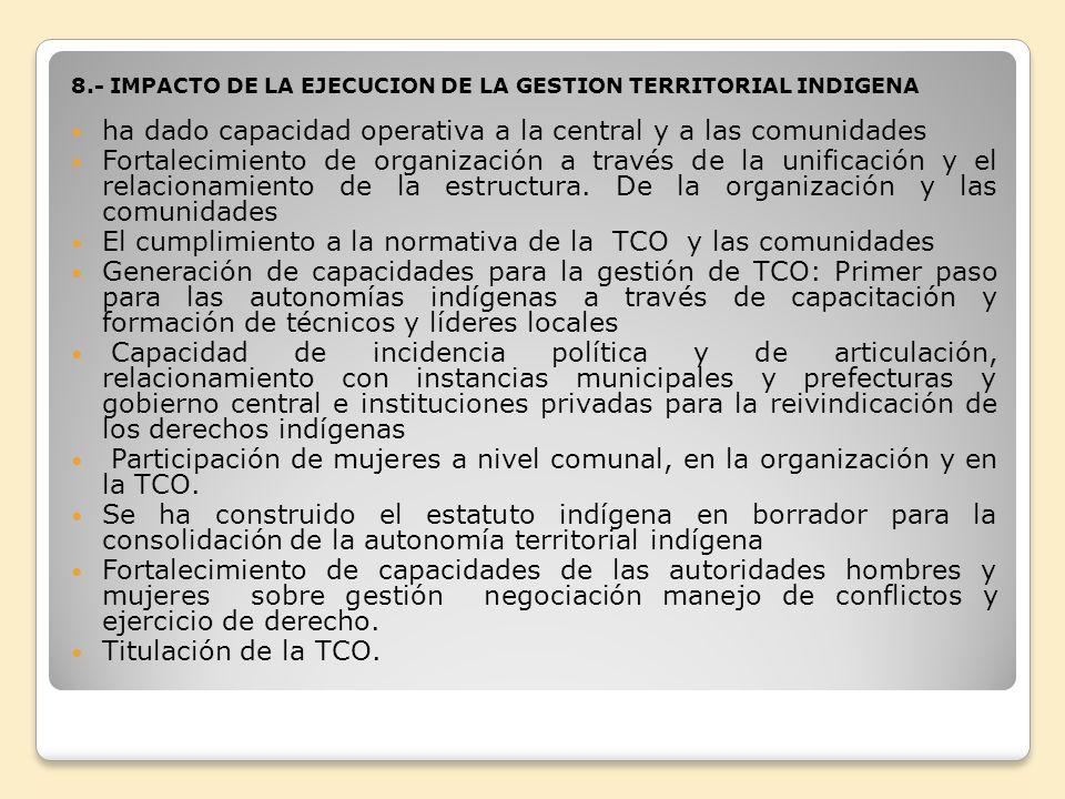 8.- IMPACTO DE LA EJECUCION DE LA GESTION TERRITORIAL INDIGENA ha dado capacidad operativa a la central y a las comunidades Fortalecimiento de organiz