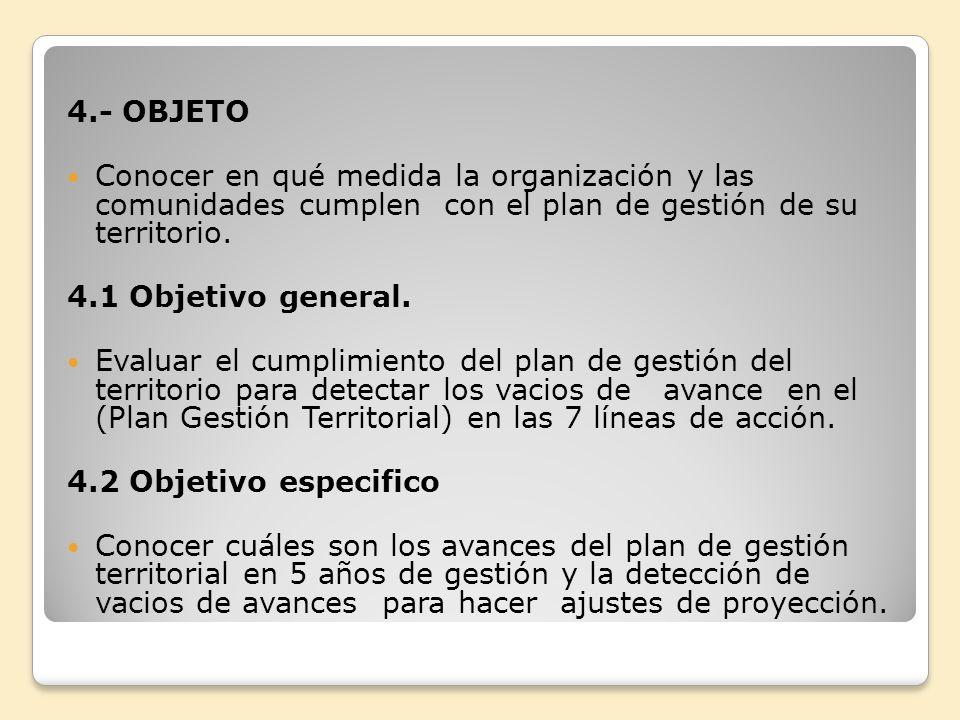4.- OBJETO Conocer en qué medida la organización y las comunidades cumplen con el plan de gestión de su territorio. 4.1 Objetivo general. Evaluar el c