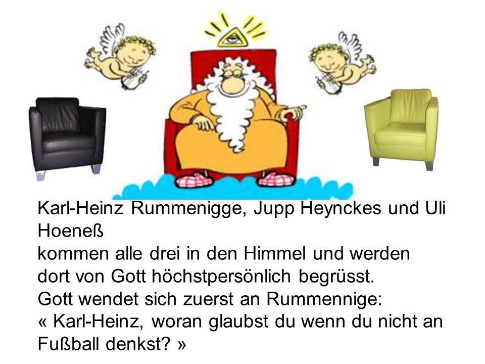 Karl-Heinz Rummenigge, Jupp Heynckes und Uli Hoeneß kommen alle drei in den Himmel und werden dort von Gott höchstpersönlich begrüsst.