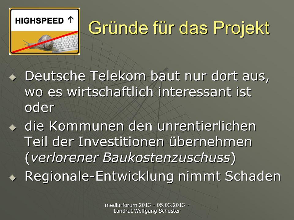 media-forum 2013 - 05.03.2013 - Landrat Wolfgang Schuster Gründe für das Projekt Deutsche Telekom baut nur dort aus, wo es wirtschaftlich interessant ist oder Deutsche Telekom baut nur dort aus, wo es wirtschaftlich interessant ist oder die Kommunen den unrentierlichen Teil der Investitionen übernehmen (verlorener Baukostenzuschuss) die Kommunen den unrentierlichen Teil der Investitionen übernehmen (verlorener Baukostenzuschuss) Regionale-Entwicklung nimmt Schaden Regionale-Entwicklung nimmt Schaden