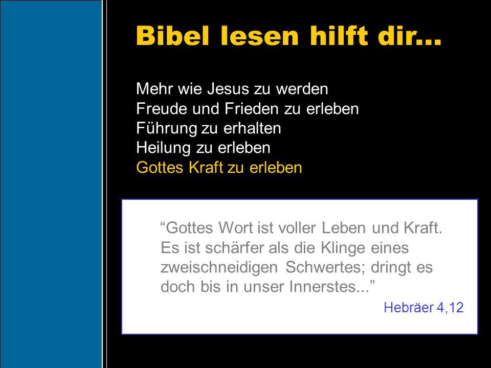 Bibel lesen hilft dir... Gottes Wort ist voller Leben und Kraft. Es ist schärfer als die Klinge eines zweischneidigen Schwertes; dringt es doch bis in