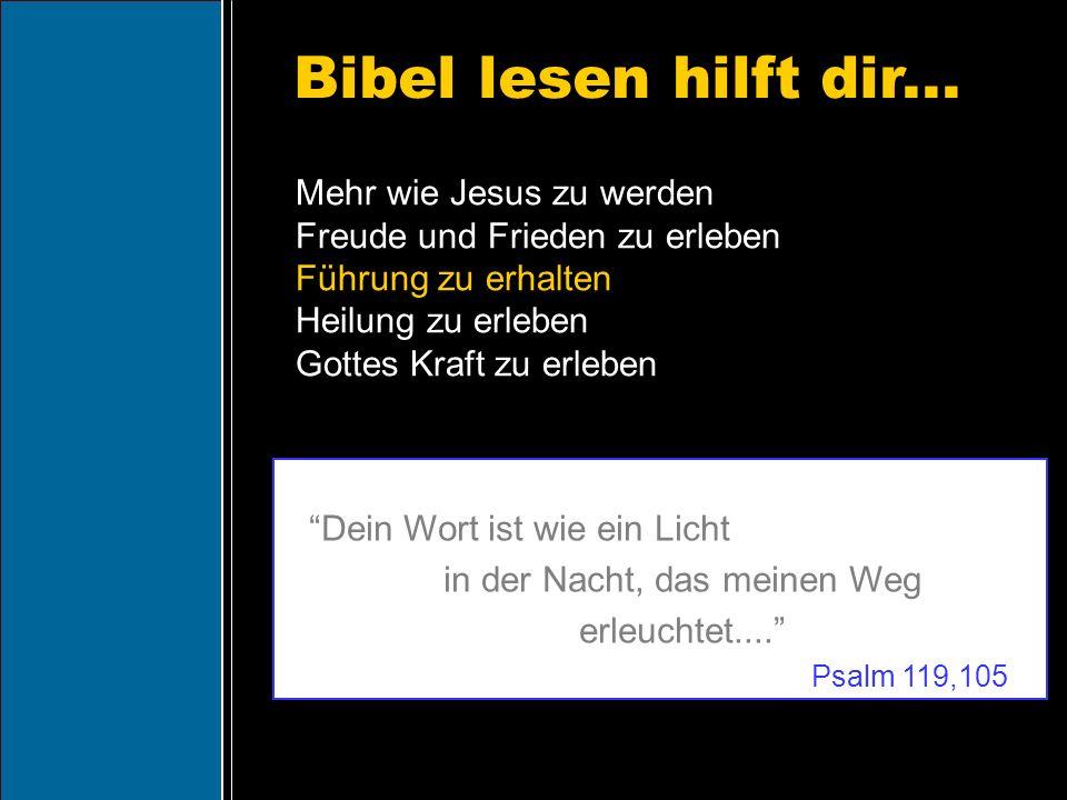 Bibel lesen hilft dir... Dein Wort ist wie ein Licht in der Nacht, das meinen Weg erleuchtet.... Psalm 119,105 Mehr wie Jesus zu werden Freude und Fri